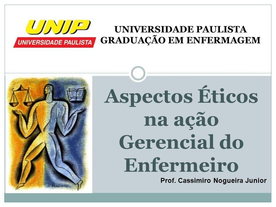 Aspectos Éticos na ação Gerencial do Enfermeiro Prof. Cassimiro Nogueira Junior UNIVERSIDADE PAULISTA GRADUAÇÃO EM ENFERMAGEM