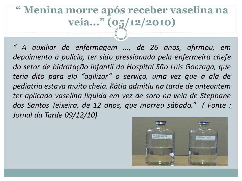 Menina morre após receber vaselina na veia... (05/12/2010) A auxiliar de enfermagem..., de 26 anos, afirmou, em depoimento à polícia, ter sido pressio