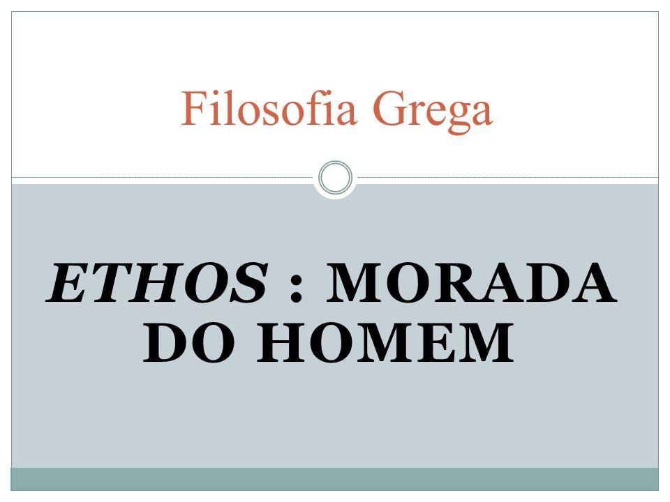 ETHOS : MORADA DO HOMEM Filosofia Grega
