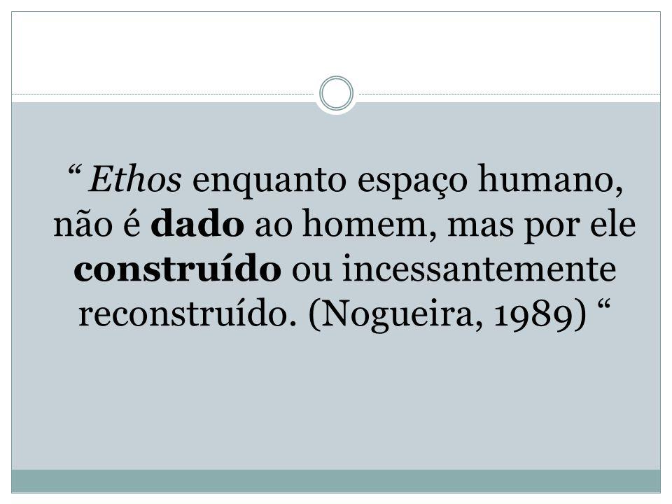 Ethos enquanto espaço humano, não é dado ao homem, mas por ele construído ou incessantemente reconstruído. (Nogueira, 1989)