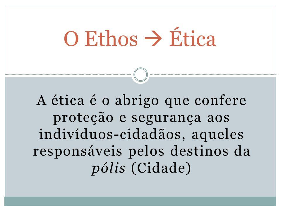 A ética é o abrigo que confere proteção e segurança aos indivíduos-cidadãos, aqueles responsáveis pelos destinos da pólis (Cidade) O Ethos Ética