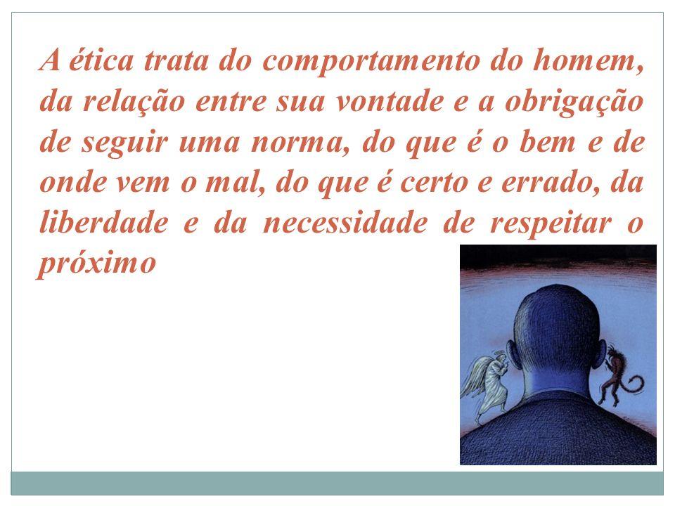 A ética trata do comportamento do homem, da relação entre sua vontade e a obrigação de seguir uma norma, do que é o bem e de onde vem o mal, do que é