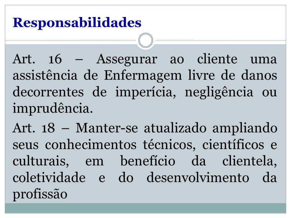 Responsabilidades Art. 16 – Assegurar ao cliente uma assistência de Enfermagem livre de danos decorrentes de imperícia, negligência ou imprudência. Ar