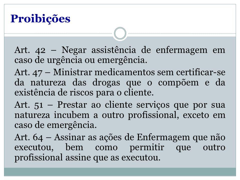 Proibições Art. 42 – Negar assistência de enfermagem em caso de urgência ou emergência. Art. 47 – Ministrar medicamentos sem certificar-se da natureza