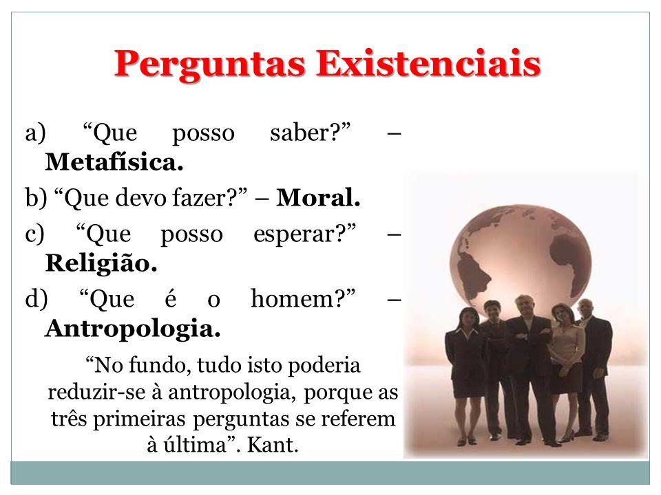 a) Que posso saber? – Metafísica. b) Que devo fazer? – Moral. c) Que posso esperar? – Religião. d) Que é o homem? – Antropologia. No fundo, tudo isto