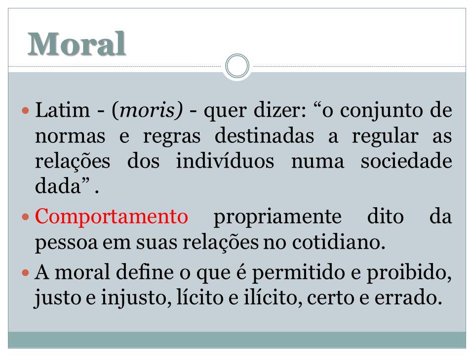 Moral Latim - (moris) - quer dizer: o conjunto de normas e regras destinadas a regular as relações dos indivíduos numa sociedade dada. Comportamento p