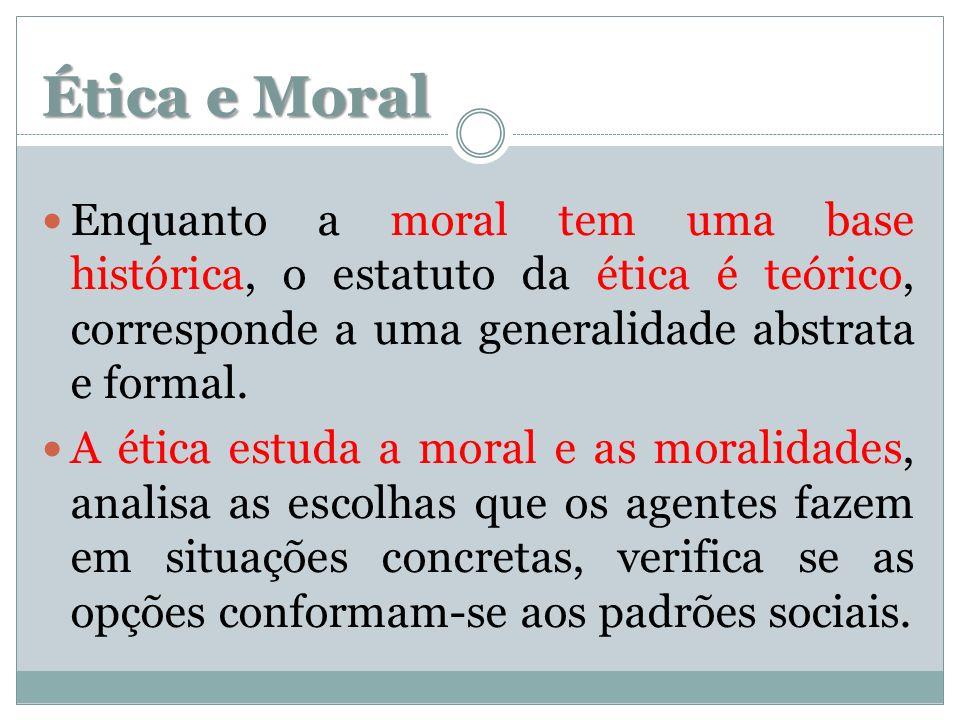 Ética e Moral Enquanto a moral tem uma base histórica, o estatuto da ética é teórico, corresponde a uma generalidade abstrata e formal. A ética estuda