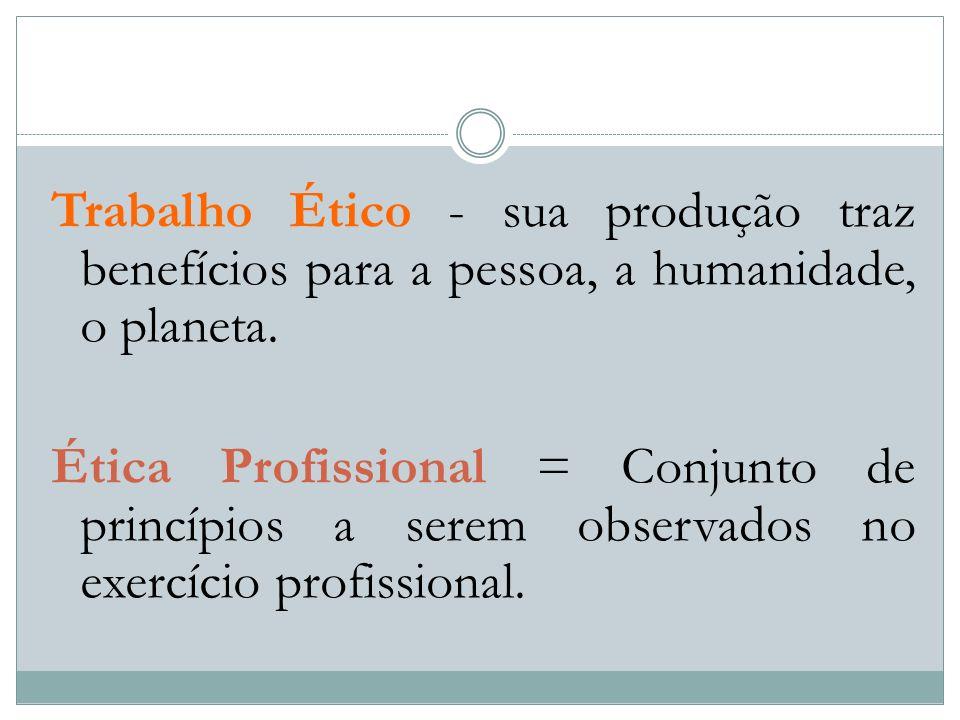 Trabalho Ético - sua produção traz benefícios para a pessoa, a humanidade, o planeta. Ética Profissional = Conjunto de princípios a serem observados n