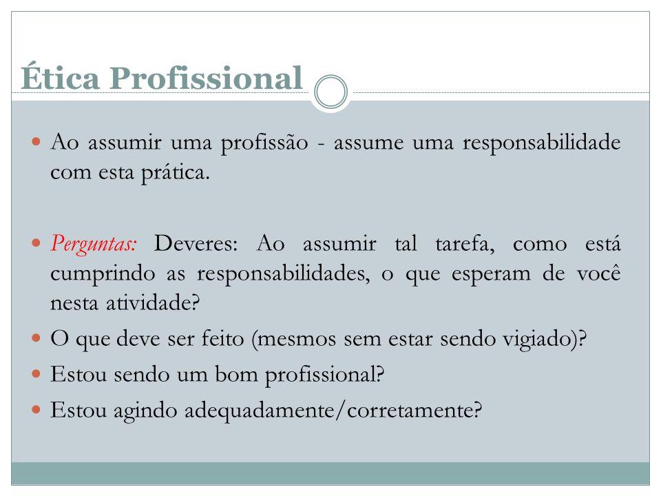 Ética Profissional Ao assumir uma profissão - assume uma responsabilidade com esta prática. Perguntas: Deveres: Ao assumir tal tarefa, como está cumpr
