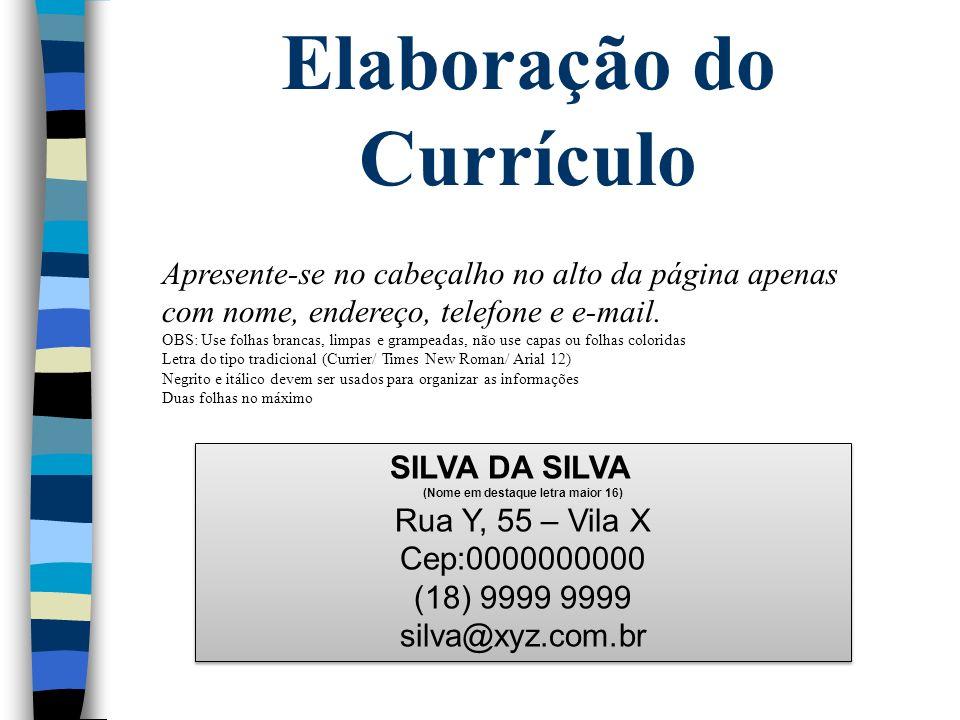 Elaboração do Currículo Apresente-se no cabeçalho no alto da página apenas com nome, endereço, telefone e e-mail. OBS: Use folhas brancas, limpas e gr