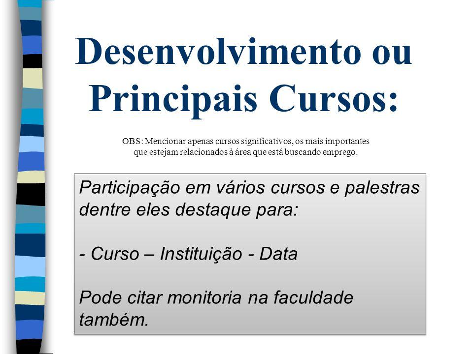 Desenvolvimento ou Principais Cursos: Participação em vários cursos e palestras dentre eles destaque para: - Curso – Instituição - Data Pode citar mon