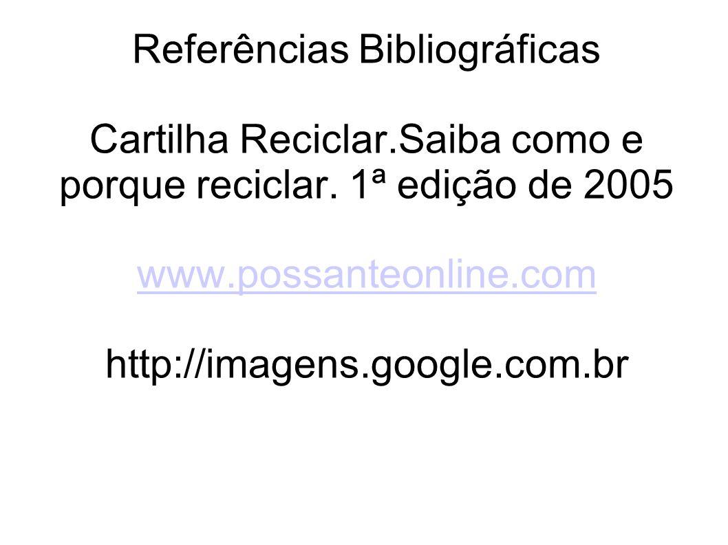 Referências Bibliográficas Cartilha Reciclar.Saiba como e porque reciclar. 1ª edição de 2005 www.possanteonline.com http://imagens.google.com.br www.p