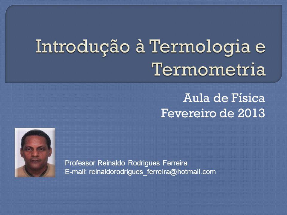 Aula de Física Fevereiro de 2013 Professor Reinaldo Rodrigues Ferreira E-mail: reinaldorodrigues_ferreira@hotmail.com