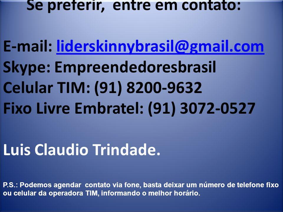 Se preferir, entre em contato: E-mail: liderskinnybrasil@gmail.com Skype: Empreendedoresbrasil Celular TIM: (91) 8200-9632 Fixo Livre Embratel: (91) 3