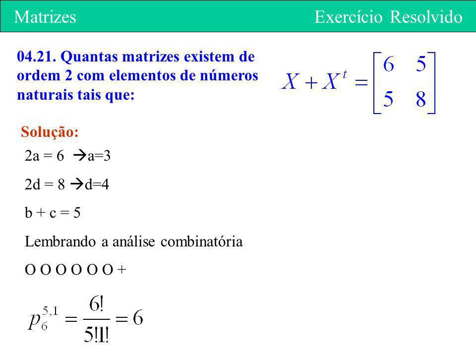 Matrizes Exercício Resolvido 04.21. Quantas matrizes existem de ordem 2 com elementos de números naturais tais que: Solução: 2a = 6 a=3 2d = 8 d=4 b +