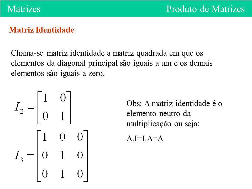 Matrizes Produto de Matrizes Matriz Identidade Chama-se matriz identidade a matriz quadrada em que os elementos da diagonal principal são iguais a um