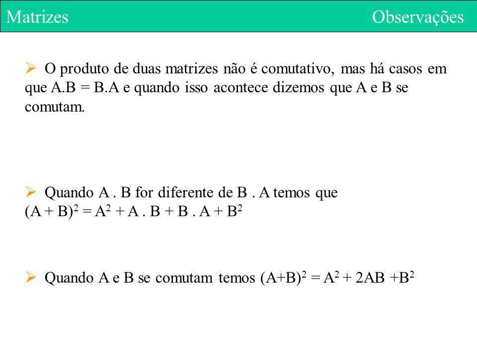 Matrizes Observações O produto de duas matrizes não é comutativo, mas há casos em que A.B = B.A e quando isso acontece dizemos que A e B se comutam. Q