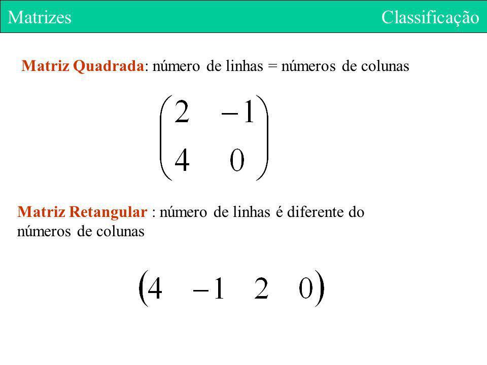 Matriz Quadrada: número de linhas = números de colunas Matrizes Classificação Matriz Retangular : número de linhas é diferente do números de colunas
