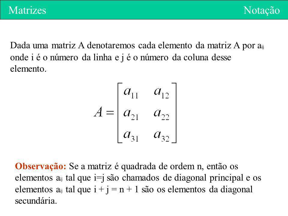 Matrizes Notação ij Dada uma matriz A denotaremos cada elemento da matriz A por a ij onde i é o número da linha e j é o número da coluna desse element