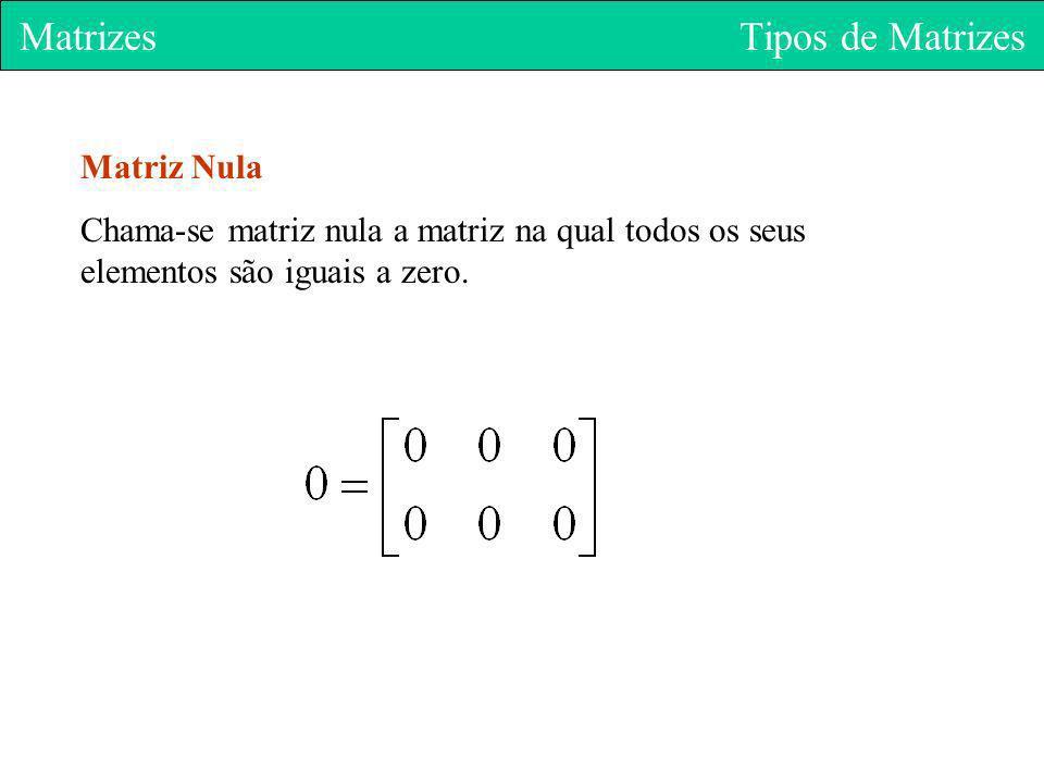 Matrizes Tipos de Matrizes Matriz Nula Chama-se matriz nula a matriz na qual todos os seus elementos são iguais a zero.