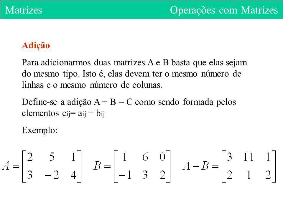 Matrizes Operações com Matrizes Adição Para adicionarmos duas matrizes A e B basta que elas sejam do mesmo tipo. Isto é, elas devem ter o mesmo número