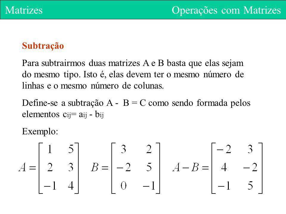 Matrizes Operações com Matrizes Subtração Para subtrairmos duas matrizes A e B basta que elas sejam do mesmo tipo. Isto é, elas devem ter o mesmo núme