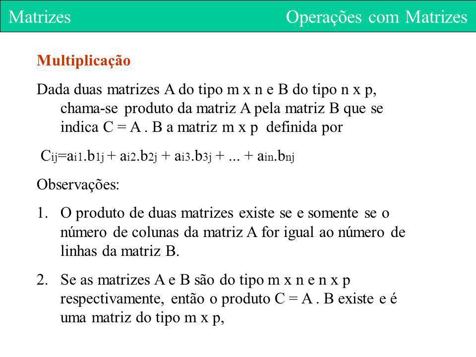 Matrizes Operações com Matrizes Multiplicação Dada duas matrizes A do tipo m x n e B do tipo n x p, chama-se produto da matriz A pela matriz B que se