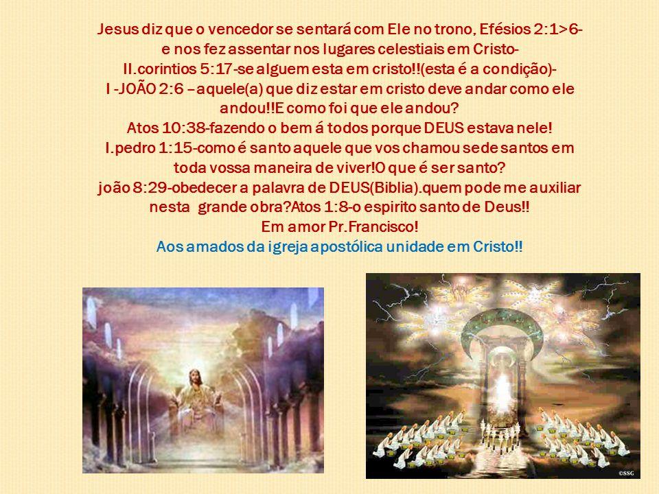 Jesus diz que o vencedor se sentará com Ele no trono, Efésios 2:1>6- e nos fez assentar nos lugares celestiais em Cristo- II.corintios 5:17-se alguem