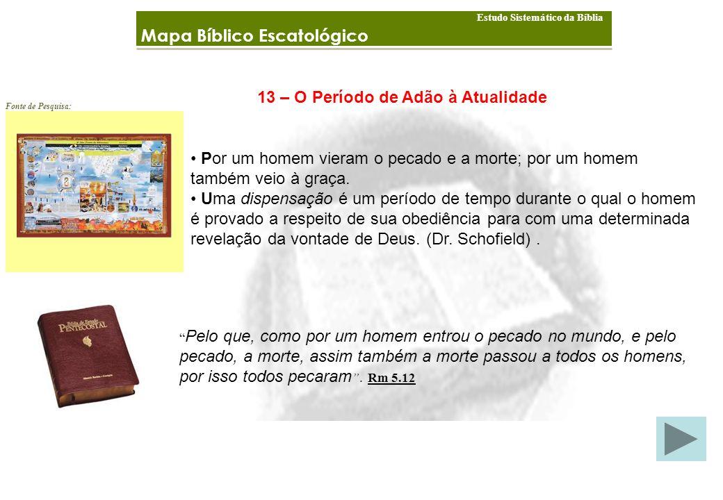 Mapa Bíblico Escatológico Estudo Sistemático da Bíblia Fonte de Pesquisa: 13 – O Período de Adão à Atualidade Por um homem vieram o pecado e a morte; por um homem também veio à graça.