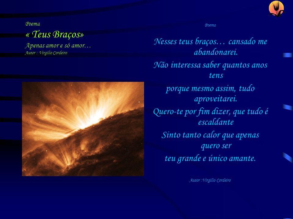 Poema « Teus Braços» Apenas amor e só amor… Autor : Virgilio Cordeiro Poema Nesses teus braços… cansado me abandonarei. Não interessa saber quantos an
