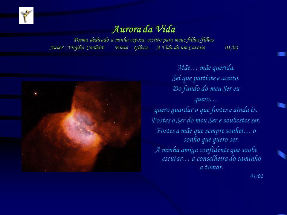 Aurora da Vida Poema dedicado a minha esposa, escrito para meus filhos/filhas Autor : Virgilio Cordeiro Fonte : Giloca… A Vida de um Catraio 01/02 Mãe