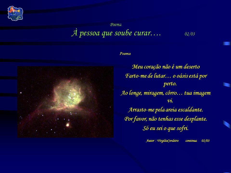Poema À pessoa que soube curar…. 02/03 Poema Meu coração não é um deserto Farto-me de lutar… o oásis está por perto. Ao longe, miragem, côrro… tua ima