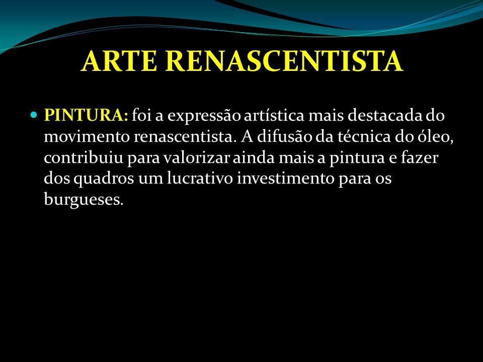 ARTE RENASCENTISTA PINTURA: foi a expressão artística mais destacada do movimento renascentista. A difusão da técnica do óleo, contribuiu para valoriz