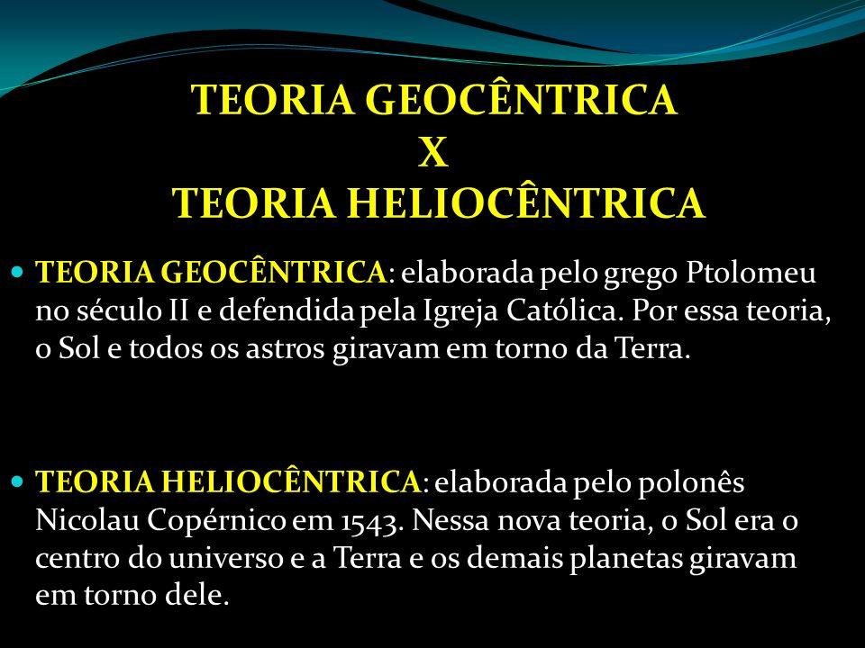 TEORIA GEOCÊNTRICA X TEORIA HELIOCÊNTRICA TEORIA GEOCÊNTRICA: elaborada pelo grego Ptolomeu no século II e defendida pela Igreja Católica. Por essa te
