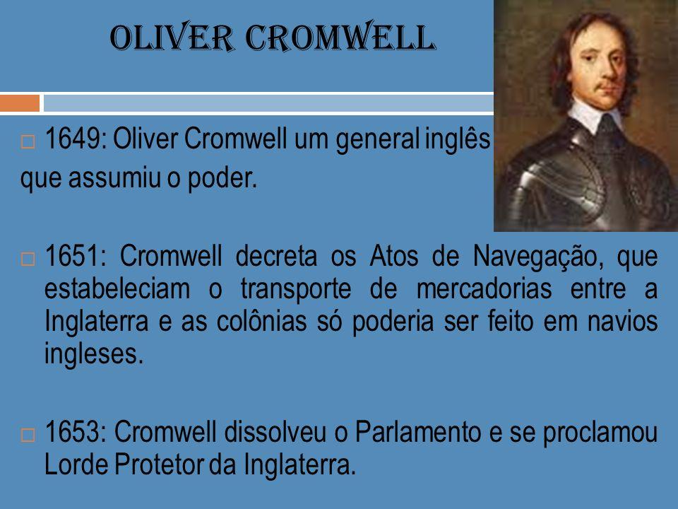 OLIVER CROMWELL 1649: Oliver Cromwell um general inglês que assumiu o poder. 1651: Cromwell decreta os Atos de Navegação, que estabeleciam o transport