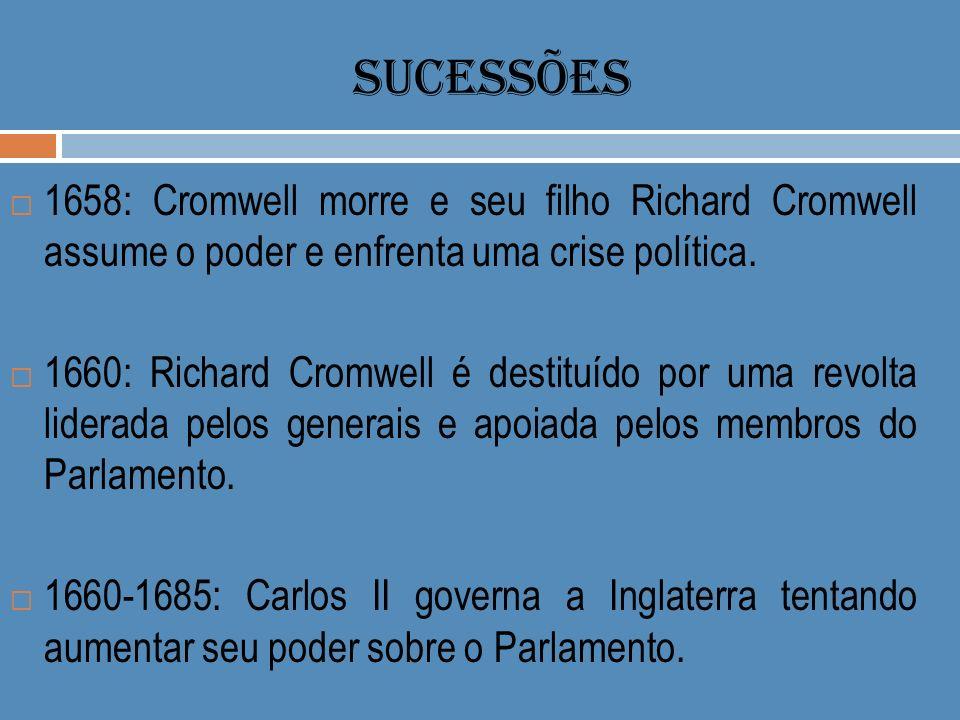 SUCESSÕES 1658: Cromwell morre e seu filho Richard Cromwell assume o poder e enfrenta uma crise política. 1660: Richard Cromwell é destituído por uma