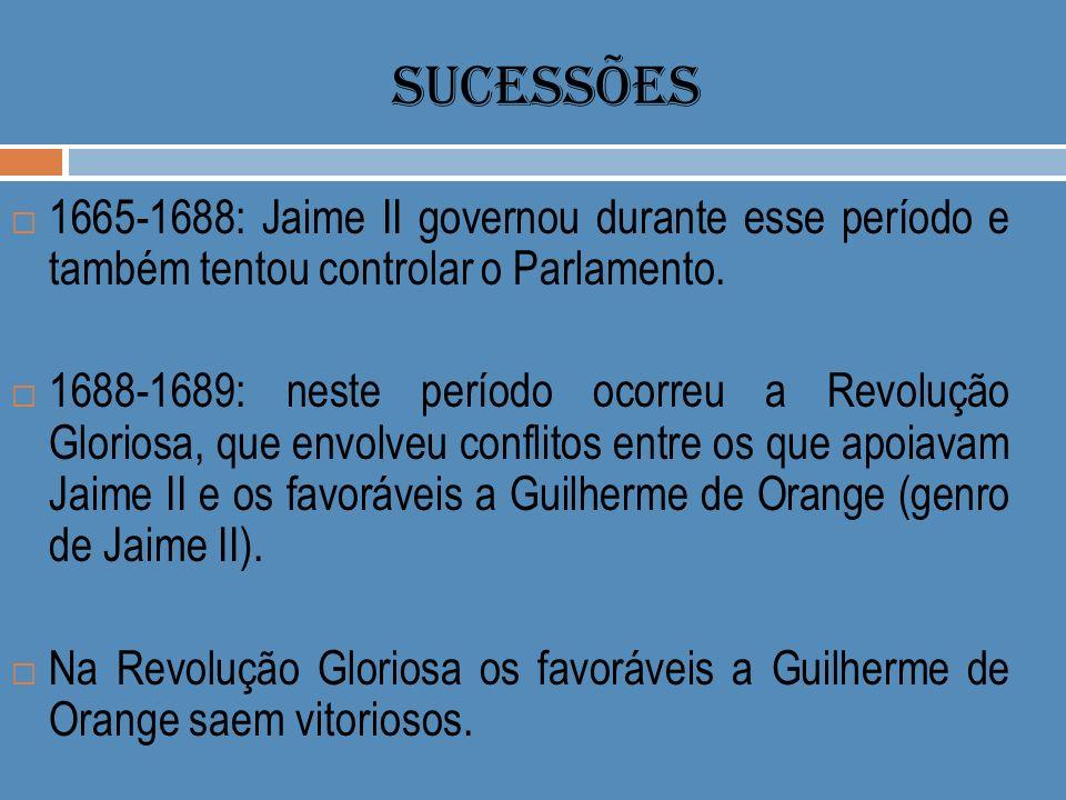 SUCESSÕES 1665-1688: Jaime II governou durante esse período e também tentou controlar o Parlamento. 1688-1689: neste período ocorreu a Revolução Glori