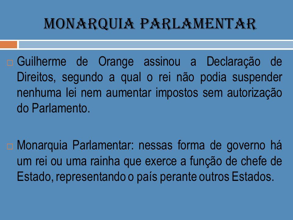 MONARQUIA PARLAMENTAR Guilherme de Orange assinou a Declaração de Direitos, segundo a qual o rei não podia suspender nenhuma lei nem aumentar impostos