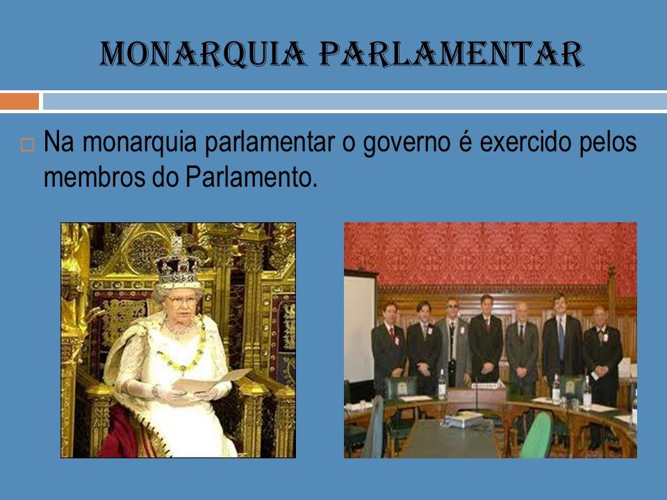 MONARQUIA PARLAMENTAR Na monarquia parlamentar o governo é exercido pelos membros do Parlamento.