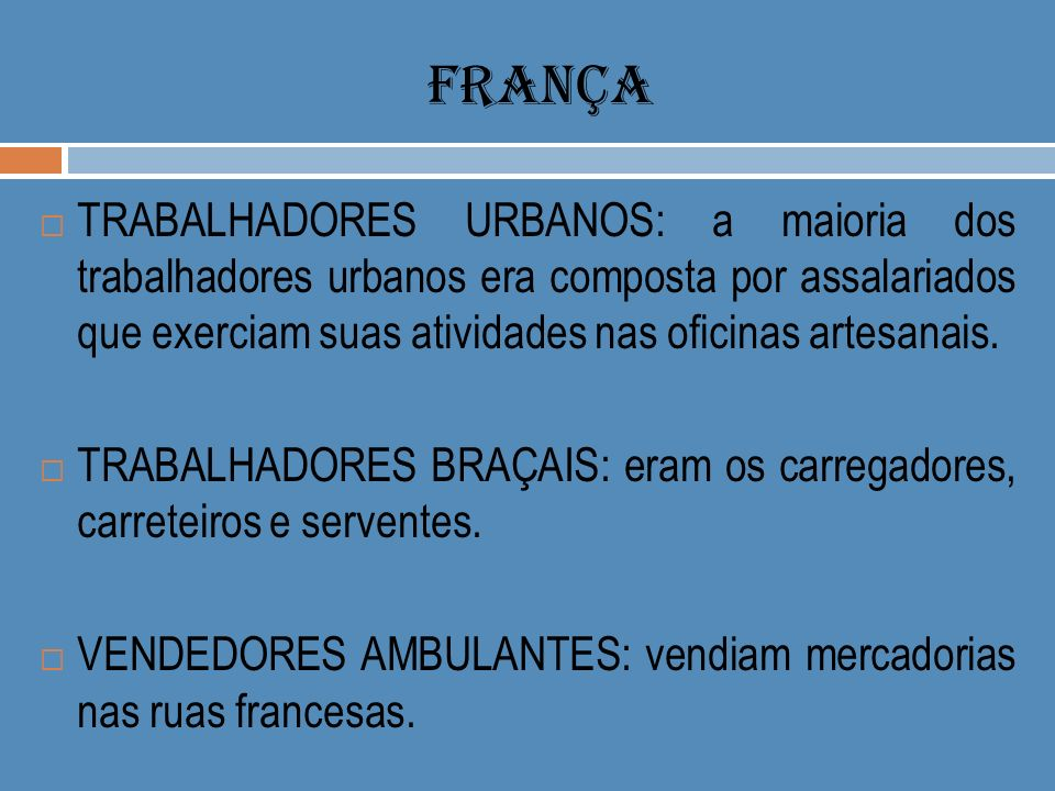 FRANÇA TRABALHADORES URBANOS: a maioria dos trabalhadores urbanos era composta por assalariados que exerciam suas atividades nas oficinas artesanais.