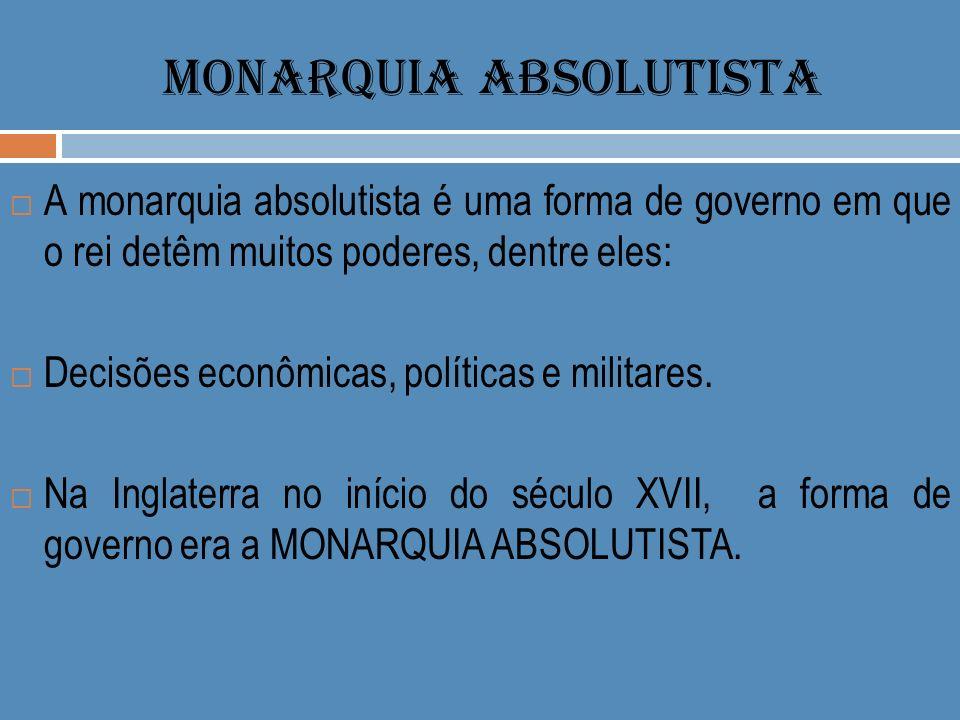 MONARQUIA ABSOLUTISTA A monarquia absolutista é uma forma de governo em que o rei detêm muitos poderes, dentre eles: Decisões econômicas, políticas e