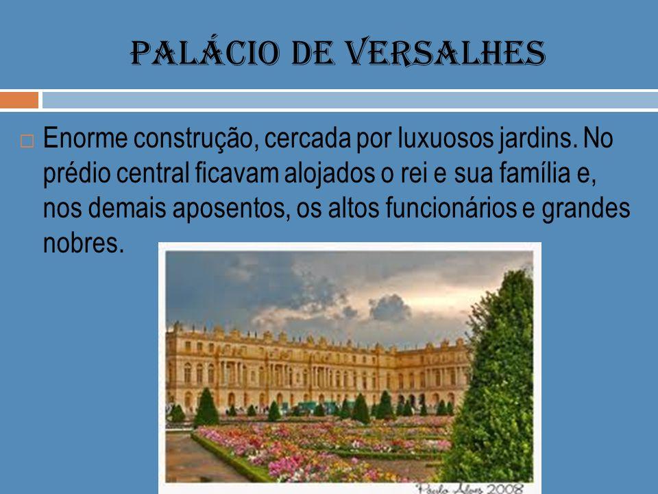 PALÁCIO DE VERSALHES Enorme construção, cercada por luxuosos jardins. No prédio central ficavam alojados o rei e sua família e, nos demais aposentos,
