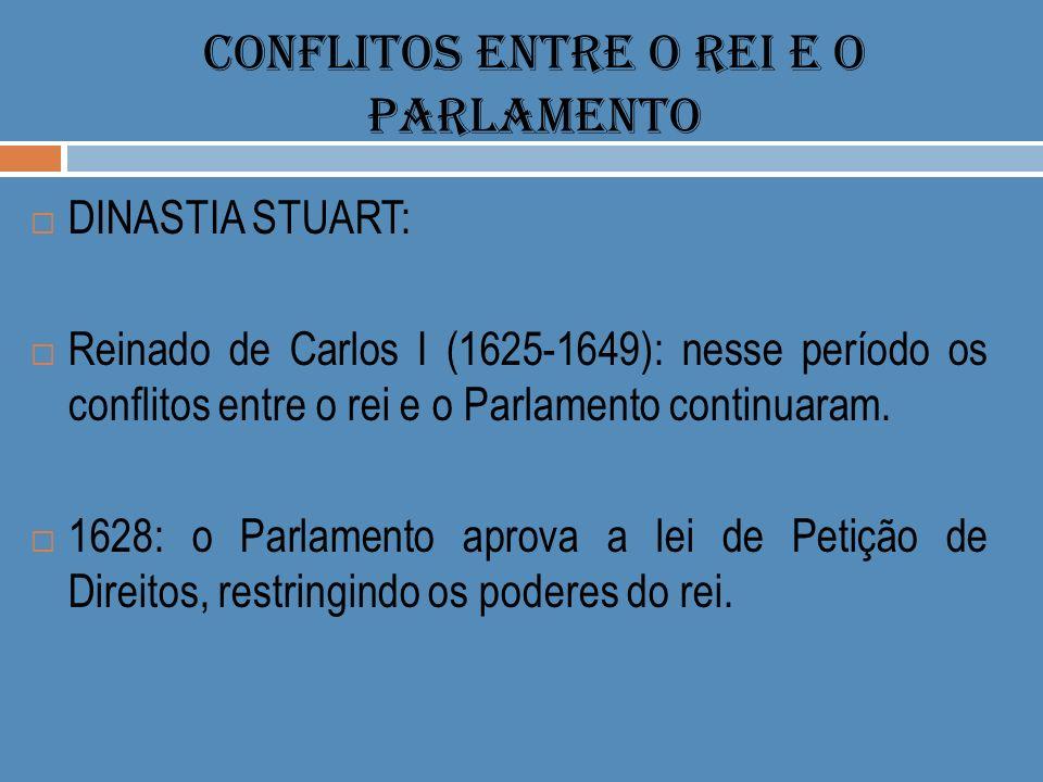 CONFLITOS ENTRE O REI E O PARLAMENTO DINASTIA STUART: Reinado de Carlos I (1625-1649): nesse período os conflitos entre o rei e o Parlamento continuar
