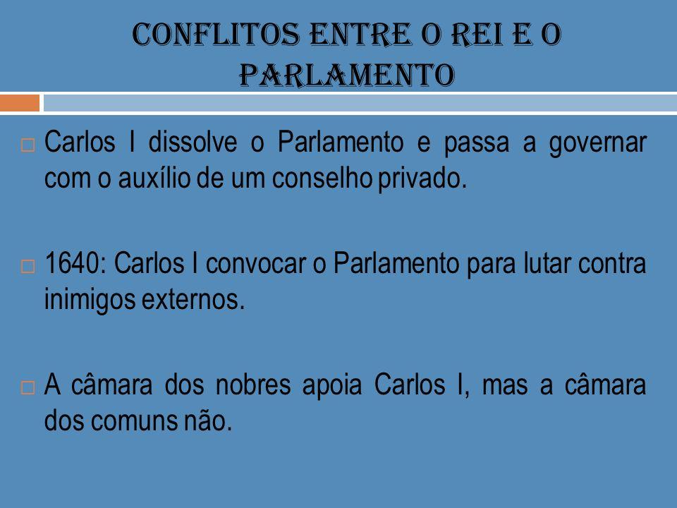 CONFLITOS ENTRE O REI E O PARLAMENTO Carlos I dissolve o Parlamento e passa a governar com o auxílio de um conselho privado. 1640: Carlos I convocar o