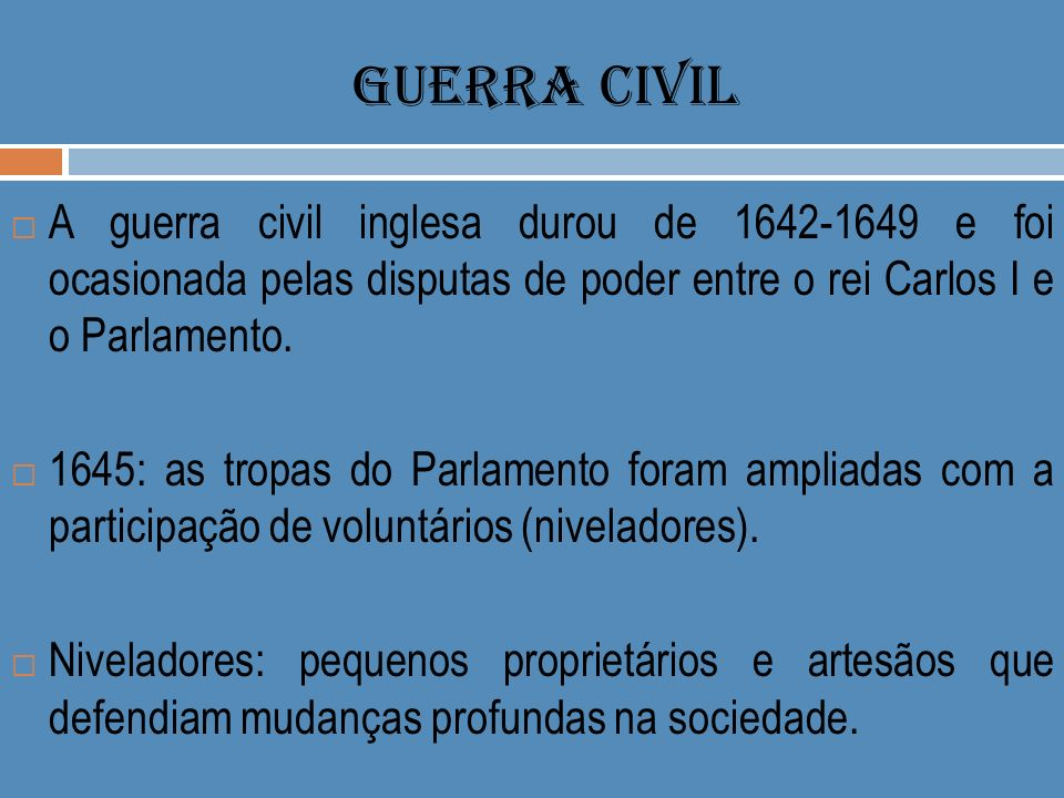 GUERRA CIVIL A guerra civil inglesa durou de 1642-1649 e foi ocasionada pelas disputas de poder entre o rei Carlos I e o Parlamento. 1645: as tropas d