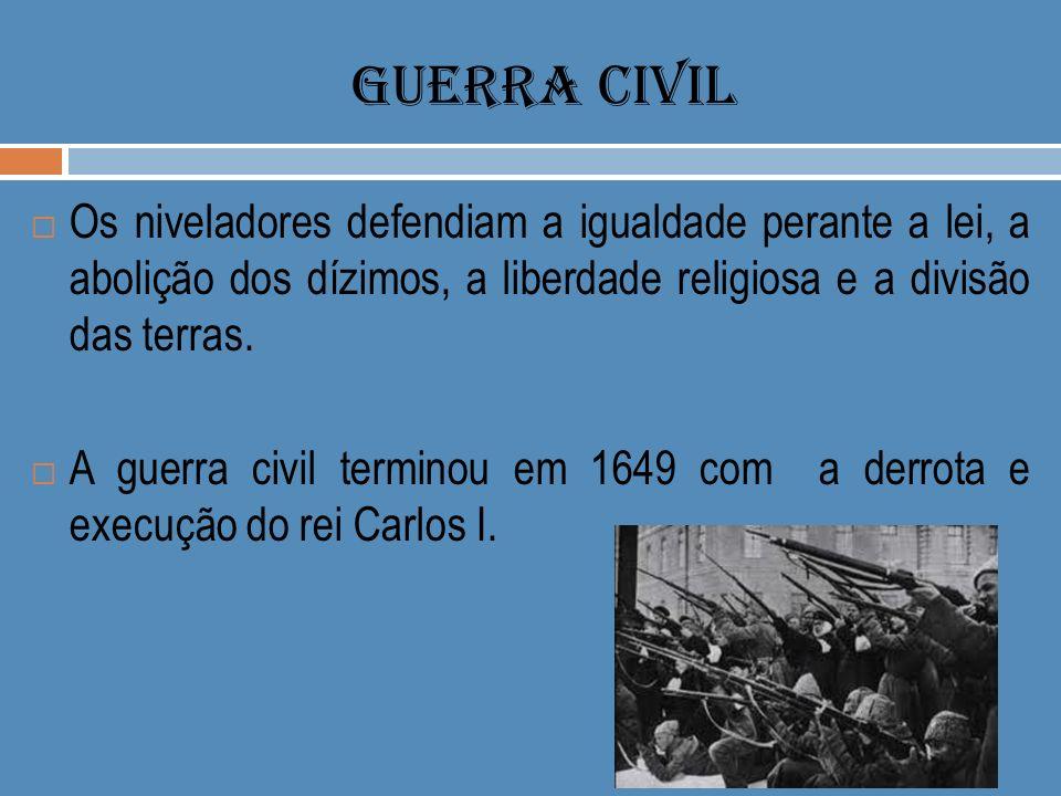 GUERRA CIVIL Os niveladores defendiam a igualdade perante a lei, a abolição dos dízimos, a liberdade religiosa e a divisão das terras. A guerra civil