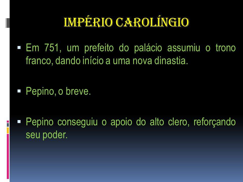 IMPÉRIO CAROLÍNGIO Em 751, um prefeito do palácio assumiu o trono franco, dando início a uma nova dinastia. Pepino, o breve. Pepino conseguiu o apoio