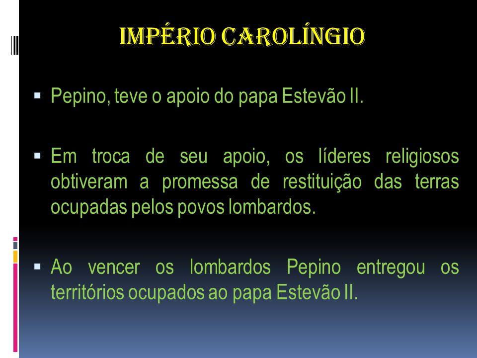 IMPÉRIO CAROLÍNGIO Pepino, teve o apoio do papa Estevão II. Em troca de seu apoio, os líderes religiosos obtiveram a promessa de restituição das terra