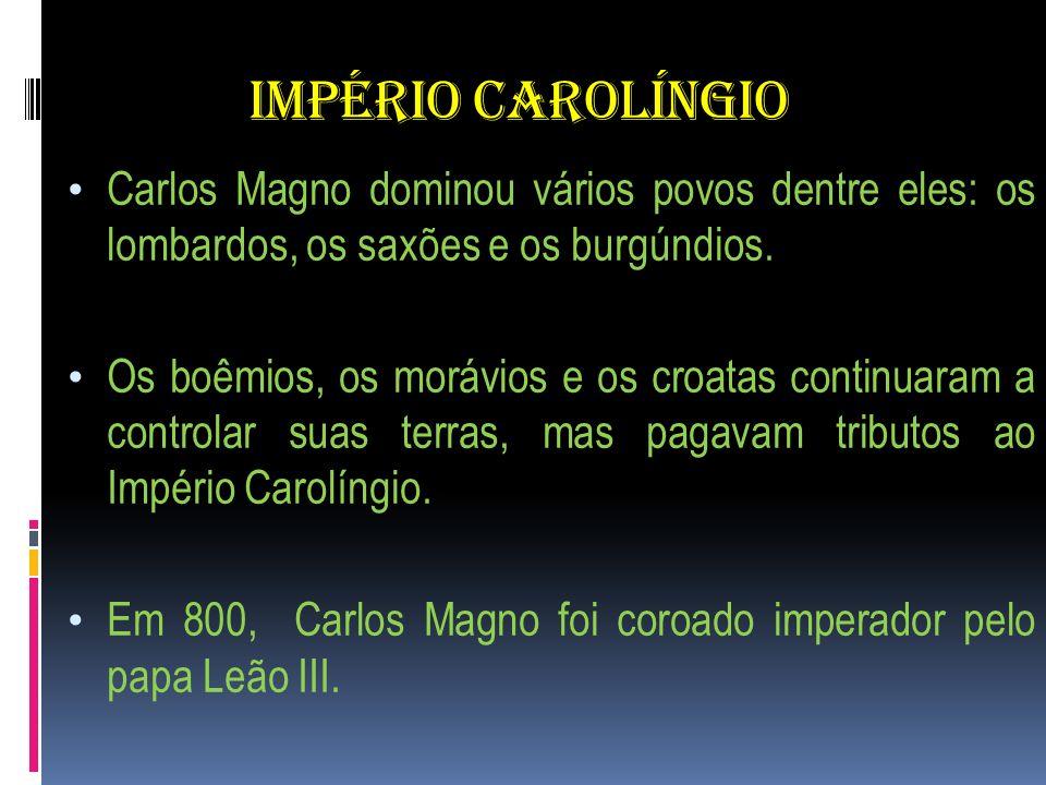 IMPÉRIO CAROLÍNGIO Carlos Magno dominou vários povos dentre eles: os lombardos, os saxões e os burgúndios. Os boêmios, os morávios e os croatas contin
