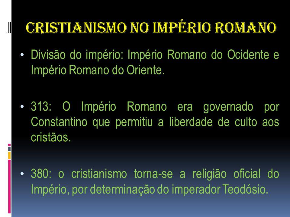 CRISTIANISMO NO IMPÉRIO ROMANO Divisão do império: Império Romano do Ocidente e Império Romano do Oriente. 313: O Império Romano era governado por Con